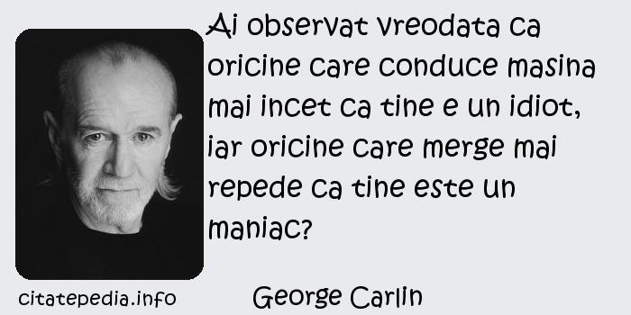 George Carlin - Ai observat vreodata ca oricine care conduce masina mai incet ca tine e un idiot, iar oricine care merge mai repede ca tine este un maniac?