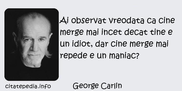 George Carlin - Ai observat vreodata ca cine merge mai incet decat tine e un idiot, dar cine merge mai repede e un maniac?