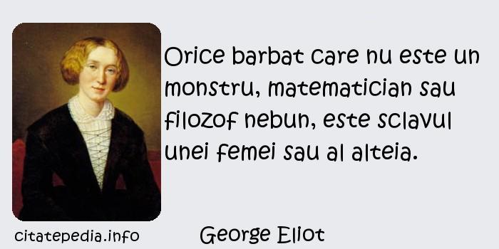 George Eliot - Orice barbat care nu este un monstru, matematician sau filozof nebun, este sclavul unei femei sau al alteia.