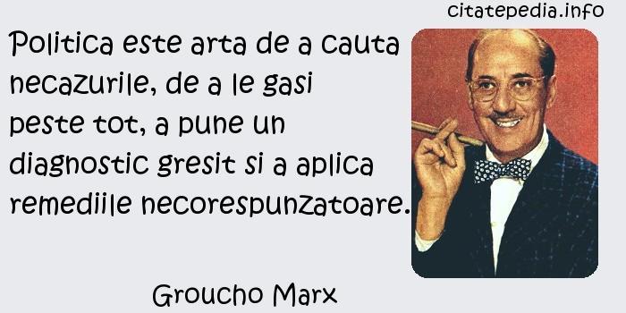 Groucho Marx - Politica este arta de a cauta necazurile, de a le gasi peste tot, a pune un diagnostic gresit si a aplica remediile necorespunzatoare.