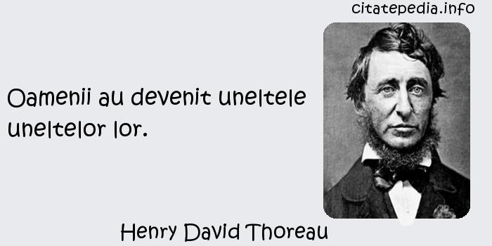 Henry David Thoreau - Oamenii au devenit uneltele uneltelor lor.