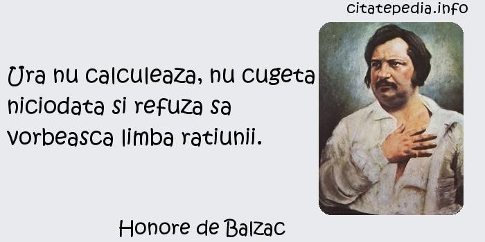 Honore de Balzac - Ura nu calculeaza, nu cugeta niciodata si refuza sa vorbeasca limba ratiunii.