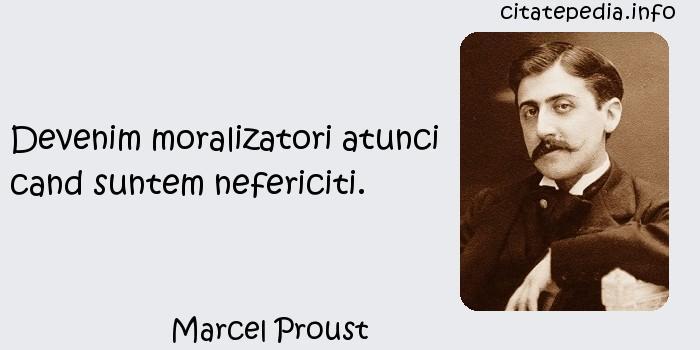 Marcel Proust - Devenim moralizatori atunci cand suntem nefericiti.