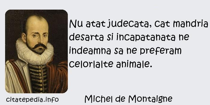 Michel de Montaigne - Nu atat judecata, cat mandria desarta si incapatanata ne indeamna sa ne preferam celorlalte animale.