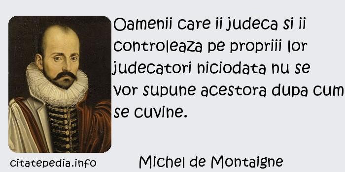 Michel de Montaigne - Oamenii care ii judeca si ii controleaza pe propriii lor judecatori niciodata nu se vor supune acestora dupa cum se cuvine.