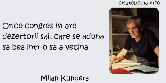 Milan Kundera - Orice congres isi are dezertorii sai, care se aduna sa bea intr-o sala vecina