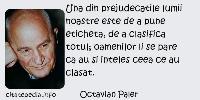 Octavian Paler - Una din prejudecatile lumii noastre este de a pune eticheta, de a clasifica totul; oamenilor li se pare ca au si inteles ceea ce au clasat.