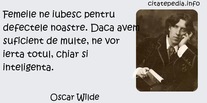 Oscar Wilde - Femeile ne iubesc pentru defectele noastre. Daca avem suficient de multe, ne vor ierta totul, chiar si inteligenta.