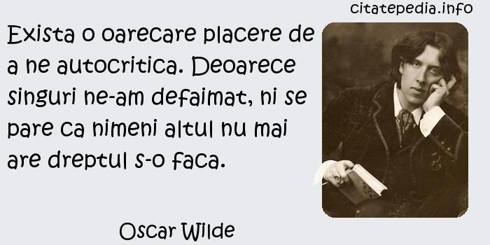 Oscar Wilde - Exista o oarecare placere de a ne autocritica. Deoarece singuri ne-am defaimat, ni se pare ca nimeni altul nu mai are dreptul s-o faca.