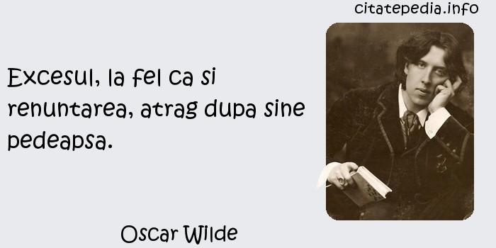 Oscar Wilde - Excesul, la fel ca si renuntarea, atrag dupa sine pedeapsa.