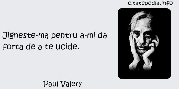 Paul Valery - Jigneste-ma pentru a-mi da forta de a te ucide.
