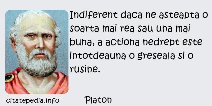 Platon - Indiferent daca ne asteapta o soarta mai rea sau una mai buna, a actiona nedrept este intotdeauna o greseala si o rusine.