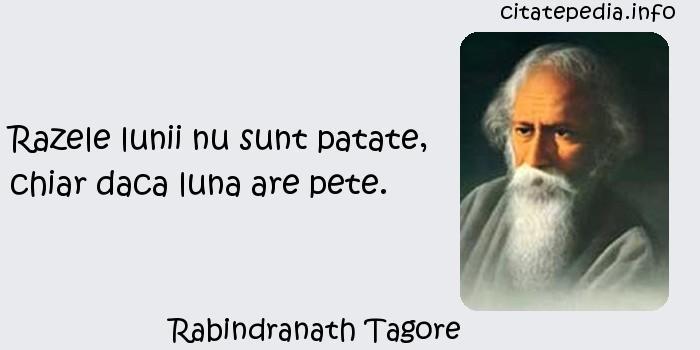 Rabindranath Tagore - Razele lunii nu sunt patate, chiar daca luna are pete.