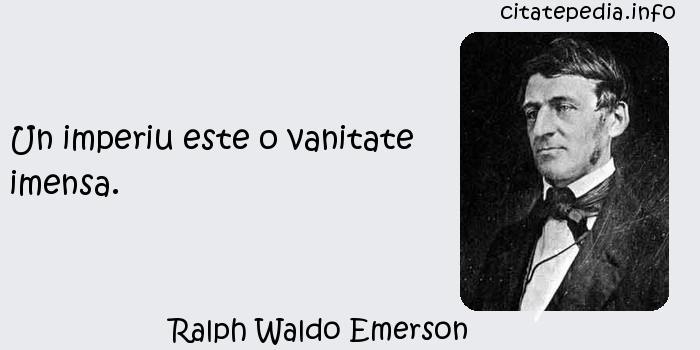 Ralph Waldo Emerson - Un imperiu este o vanitate imensa.