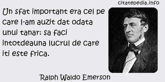 Ralph Waldo Emerson - Un sfat important era cel pe care l-am auzit dat odata unui tanar: sa faci intotdeauna lucrul de care iti este frica.