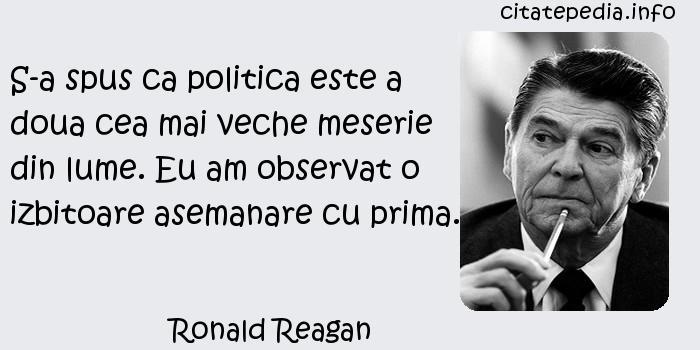 Ronald Reagan - S-a spus ca politica este a doua cea mai veche meserie din lume. Eu am observat o izbitoare asemanare cu prima.