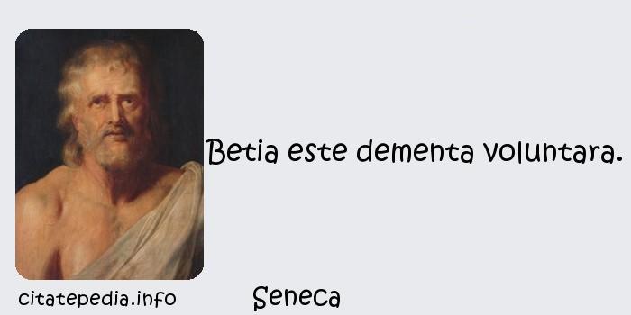 Seneca - Betia este dementa voluntara.
