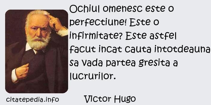 Victor Hugo - Ochiul omenesc este o perfectiune! Este o infirmitate? Este astfel facut incat cauta intotdeauna sa vada partea gresita a lucrurilor.
