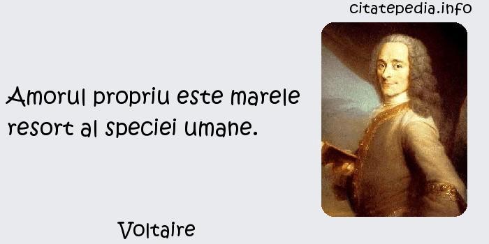 Voltaire - Amorul propriu este marele resort al speciei umane.