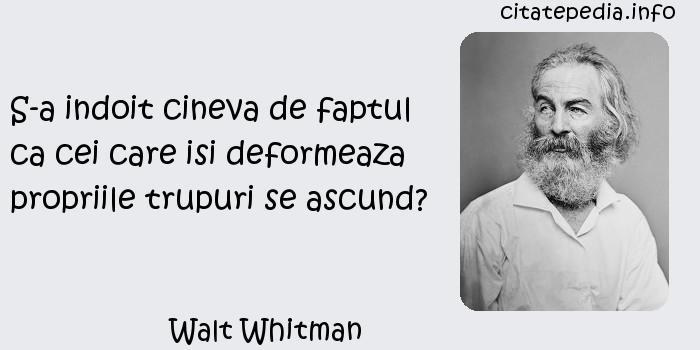 Walt Whitman - S-a indoit cineva de faptul ca cei care isi deformeaza propriile trupuri se ascund?