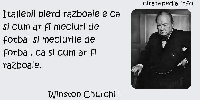 Winston Churchill - Italienii pierd razboaiele ca si cum ar fi meciuri de fotbal si meciurile de fotbal, ca si cum ar fi razboaie.