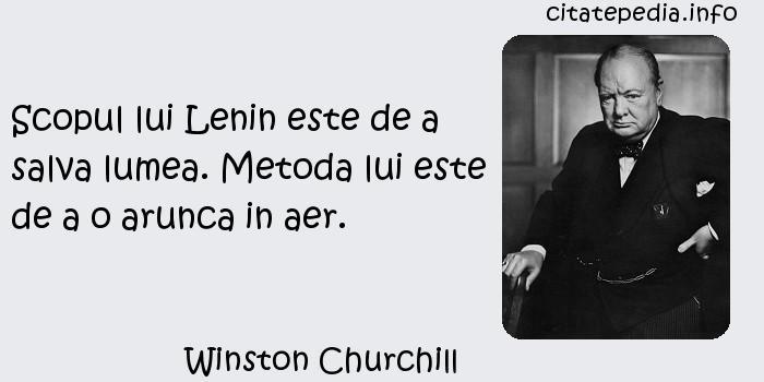 Winston Churchill - Scopul lui Lenin este de a salva lumea. Metoda lui este de a o arunca in aer.