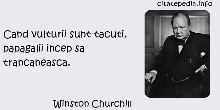 Winston Churchill - Cand vulturii sunt tacuti, papagalii incep sa trancaneasca.