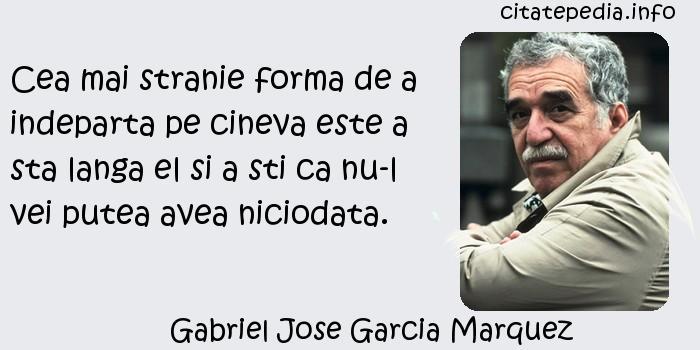 Gabriel Jose Garcia Marquez - Cea mai stranie forma de a indeparta pe cineva este a sta langa el si a sti ca nu-l vei putea avea niciodata.