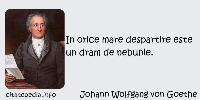 Johann Wolfgang von Goethe - In orice mare despartire este un dram de nebunie.