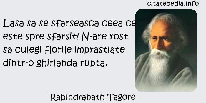 Rabindranath Tagore - Lasa sa se sfarseasca ceea ce este spre sfarsit! N-are rost sa culegi florile imprastiate dintr-o ghirlanda rupta.