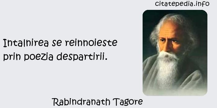 Rabindranath Tagore - Intalnirea se reinnoieste prin poezia despartirii.