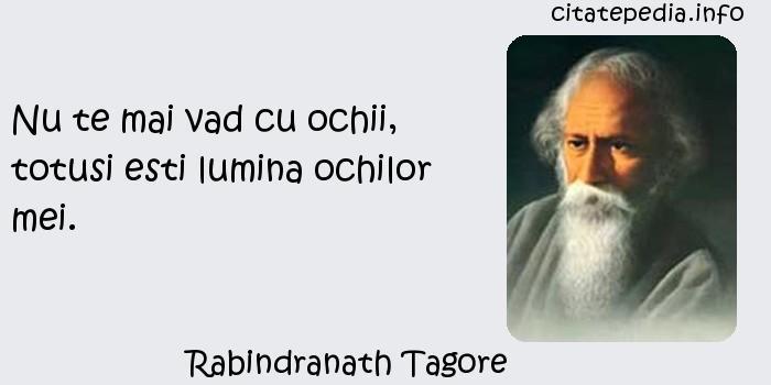 Rabindranath Tagore - Nu te mai vad cu ochii, totusi esti lumina ochilor mei.