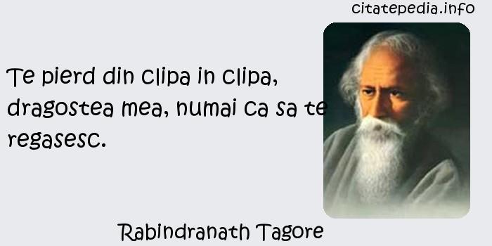 Rabindranath Tagore - Te pierd din clipa in clipa, dragostea mea, numai ca sa te regasesc.