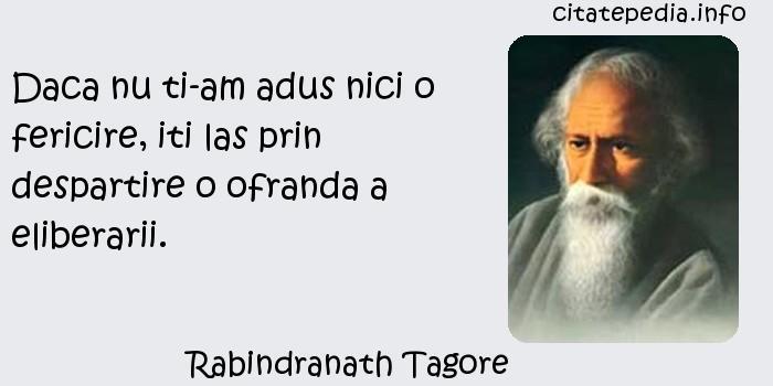 Rabindranath Tagore - Daca nu ti-am adus nici o fericire, iti las prin despartire o ofranda a eliberarii.