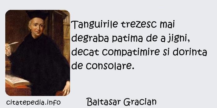 Baltasar Gracian - Tanguirile trezesc mai degraba patima de a jigni, decat compatimire si dorinta de consolare.