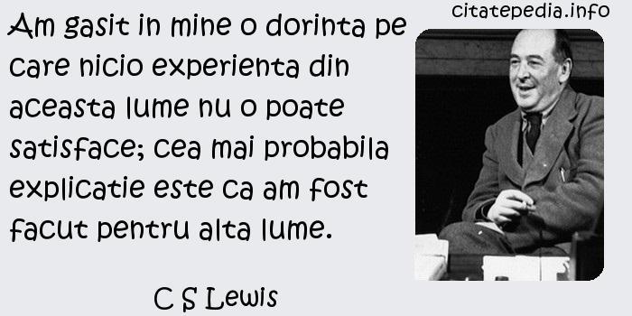 C S Lewis - Am gasit in mine o dorinta pe care nicio experienta din aceasta lume nu o poate satisface; cea mai probabila explicatie este ca am fost facut pentru alta lume.