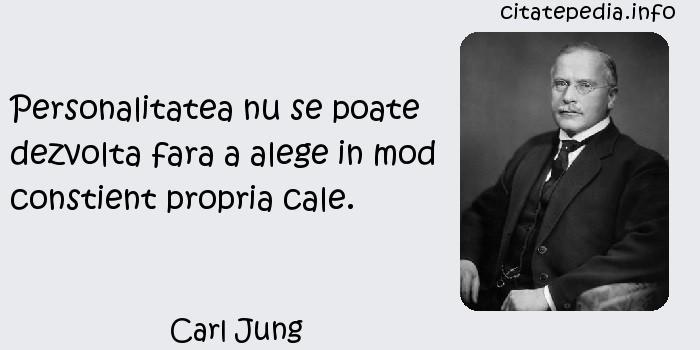 Carl Jung - Personalitatea nu se poate dezvolta fara a alege in mod constient propria cale.