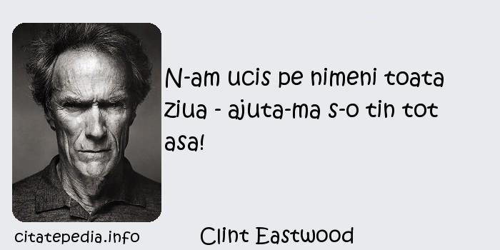 Clint Eastwood - N-am ucis pe nimeni toata ziua - ajuta-ma s-o tin tot asa!