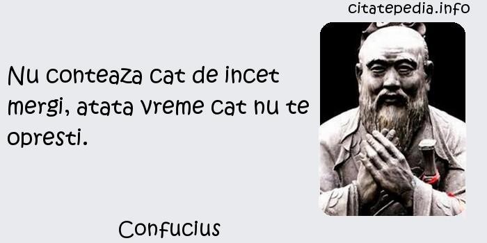 Confucius - Nu conteaza cat de incet mergi, atata vreme cat nu te opresti.