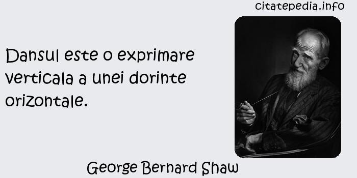 George Bernard Shaw - Dansul este o exprimare verticala a unei dorinte orizontale.