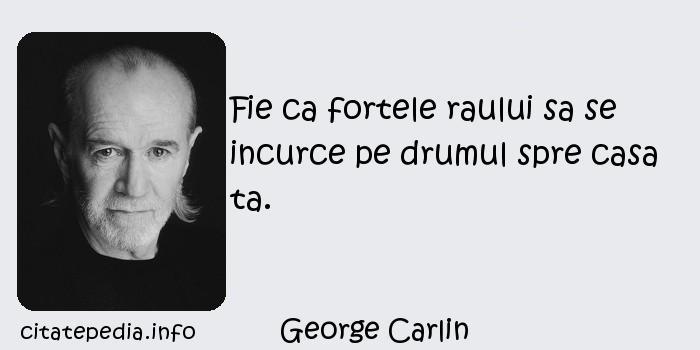 George Carlin - Fie ca fortele raului sa se incurce pe drumul spre casa ta.