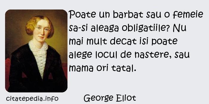 George Eliot - Poate un barbat sau o femeie sa-si aleaga obligatiile? Nu mai mult decat isi poate alege locul de nastere, sau mama ori tatal.