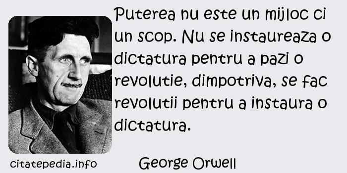 George Orwell - Puterea nu este un mijloc ci un scop. Nu se instaureaza o dictatura pentru a pazi o revolutie, dimpotriva, se fac revolutii pentru a instaura o dictatura.