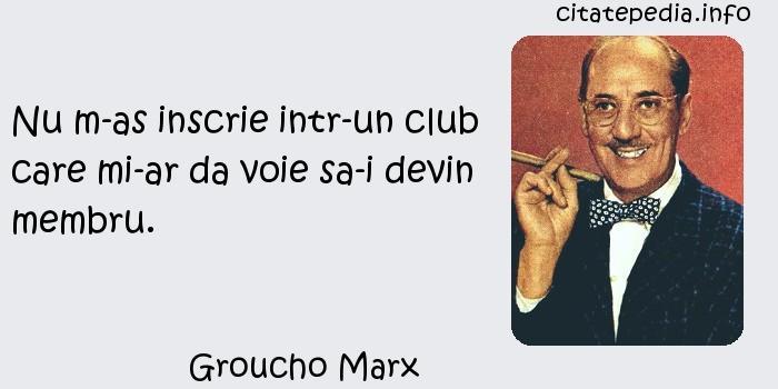 Groucho Marx - Nu m-as inscrie intr-un club care mi-ar da voie sa-i devin membru.