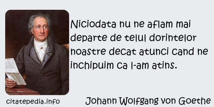 Johann Wolfgang von Goethe - Niciodata nu ne aflam mai departe de telul dorintelor noastre decat atunci cand ne inchipuim ca l-am atins.