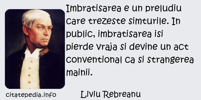 Liviu Rebreanu - Imbratisarea e un preludiu care trezeste simturile. In public, imbratisarea isi pierde vraja si devine un act conventional ca si strangerea mainii.