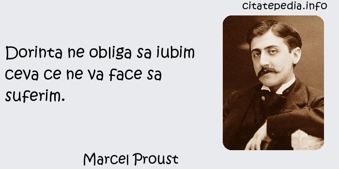 Marcel Proust - Dorinta ne obliga sa iubim ceva ce ne va face sa suferim.