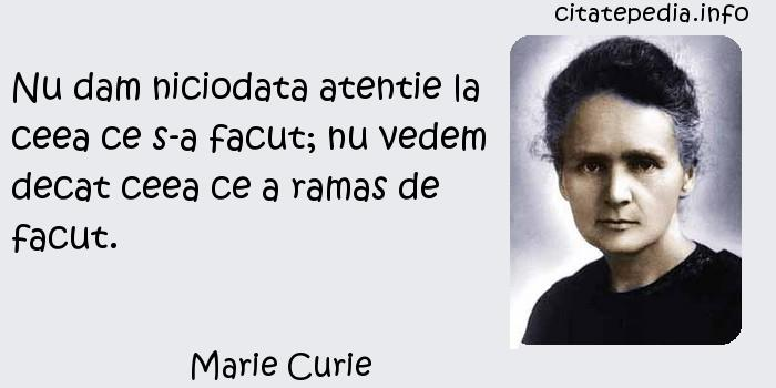 Marie Curie - Nu dam niciodata atentie la ceea ce s-a facut; nu vedem decat ceea ce a ramas de facut.