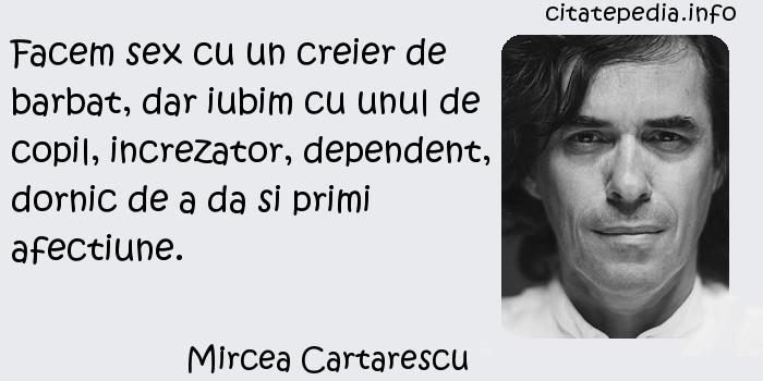 Mircea Cartarescu - Facem sex cu un creier de barbat, dar iubim cu unul de copil, increzator, dependent, dornic de a da si primi afectiune.