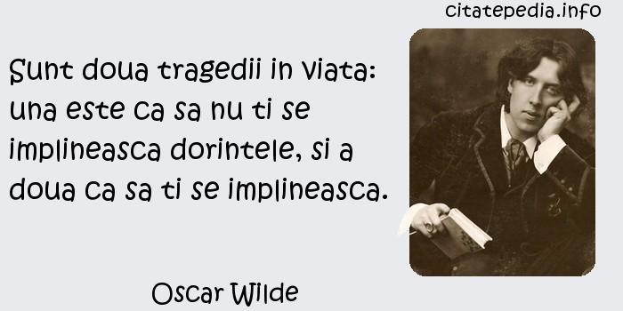 Oscar Wilde - Sunt doua tragedii in viata: una este ca sa nu ti se implineasca dorintele, si a doua ca sa ti se implineasca.